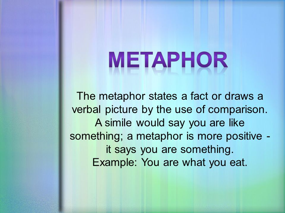The metaphor states a fact or draws a verbal picture by the use of comparison.