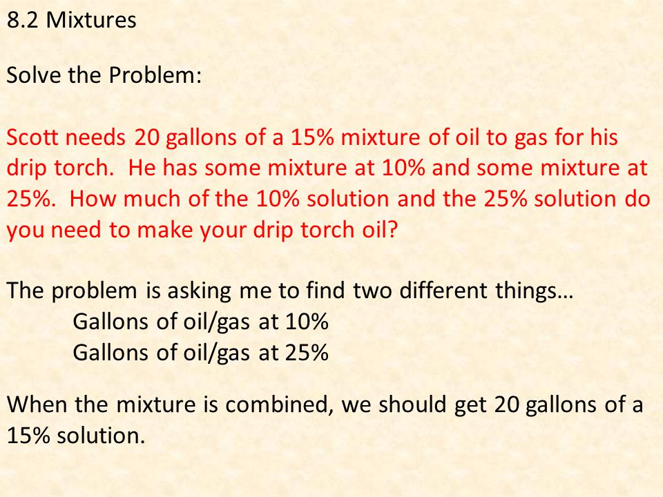 8.2 Mixtures Solve the Problem: Scott needs 20 gallons of a 15% mixture of oil to gas for his drip torch.