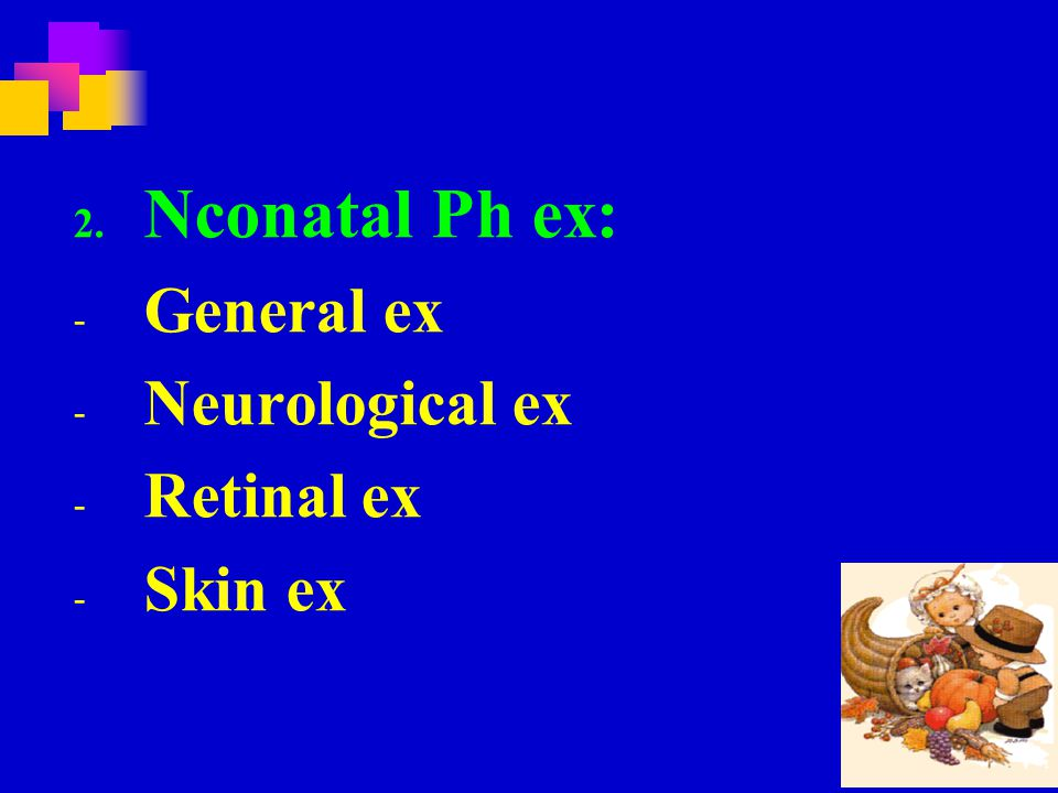 2. Nconatal Ph ex: - General ex - Neurological ex - Retinal ex - Skin ex
