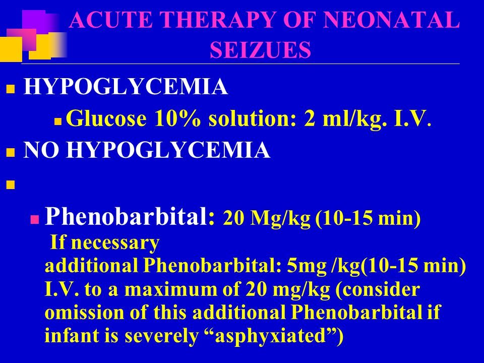 ACUTE THERAPY OF NEONATAL SEIZUES HYPOGLYCEMIA Glucose 10% solution: 2 ml/kg.