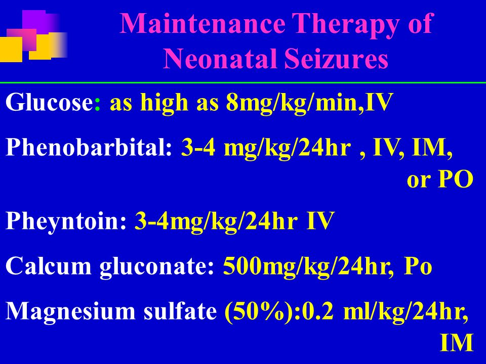 Maintenance Therapy of Neonatal Seizures Glucose: as high as 8mg/kg/min,IV Phenobarbital: 3-4 mg/kg/24hr, IV, IM, or PO Pheyntoin: 3-4mg/kg/24hr IV Calcum gluconate: 500mg/kg/24hr, Po Magnesium sulfate (50%):0.2 ml/kg/24hr, IM