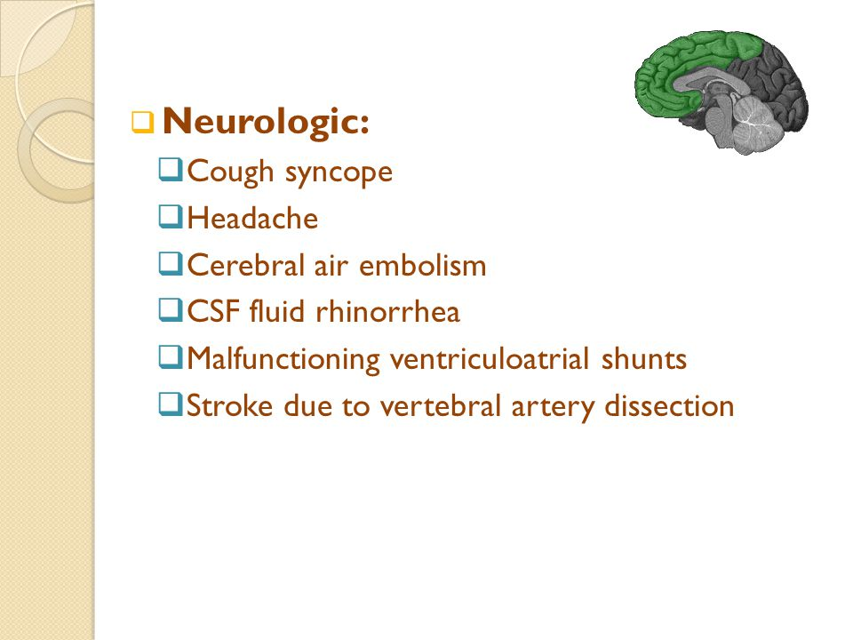  Neurologic:  Cough syncope  Headache  Cerebral air embolism  CSF fluid rhinorrhea  Malfunctioning ventriculoatrial shunts  Stroke due to vertebral artery dissection