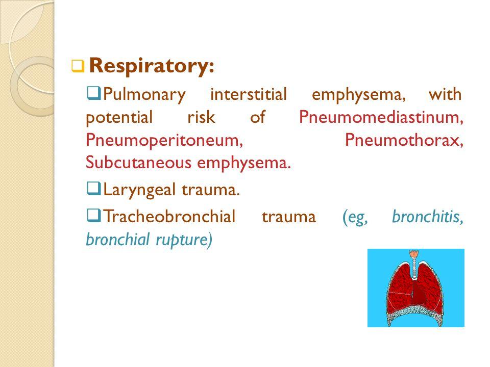  Respiratory:  Pulmonary interstitial emphysema, with potential risk of Pneumomediastinum, Pneumoperitoneum, Pneumothorax, Subcutaneous emphysema.