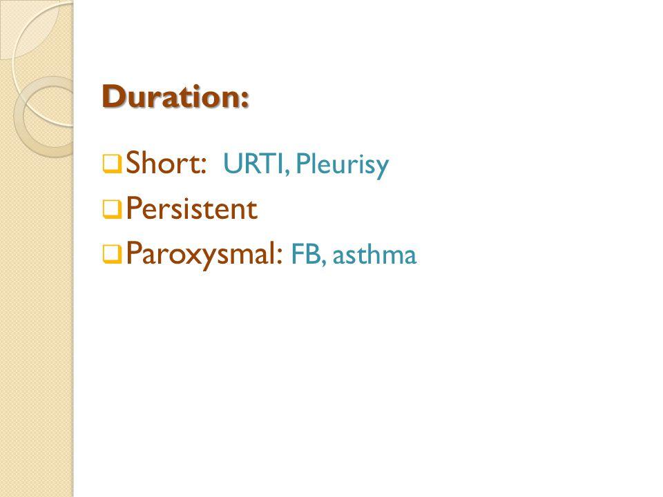 Duration:  Short: URTI, Pleurisy  Persistent  Paroxysmal: FB, asthma