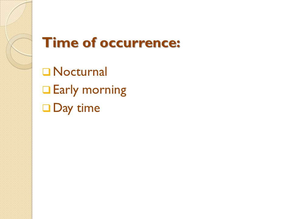 Time of occurrence:  Nocturnal  Early morning  Day time