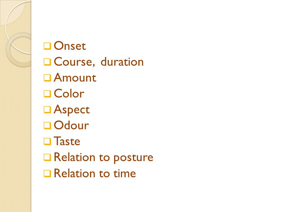  Onset  Course, duration  Amount  Color  Aspect  Odour  Taste  Relation to posture  Relation to time