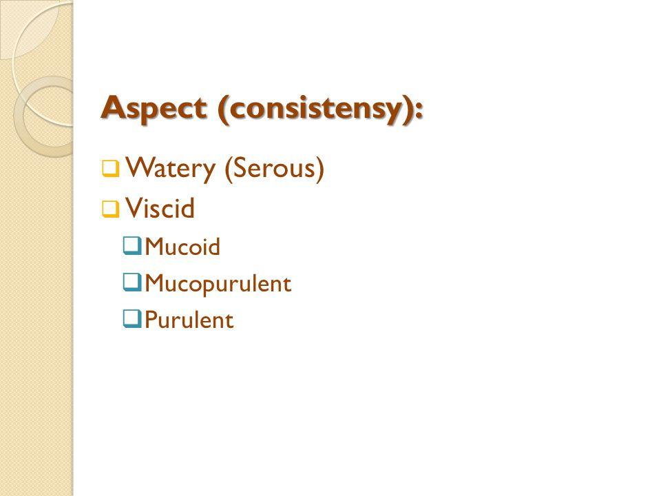 Aspect (consistensy):  Watery (Serous)  Viscid  Mucoid  Mucopurulent  Purulent