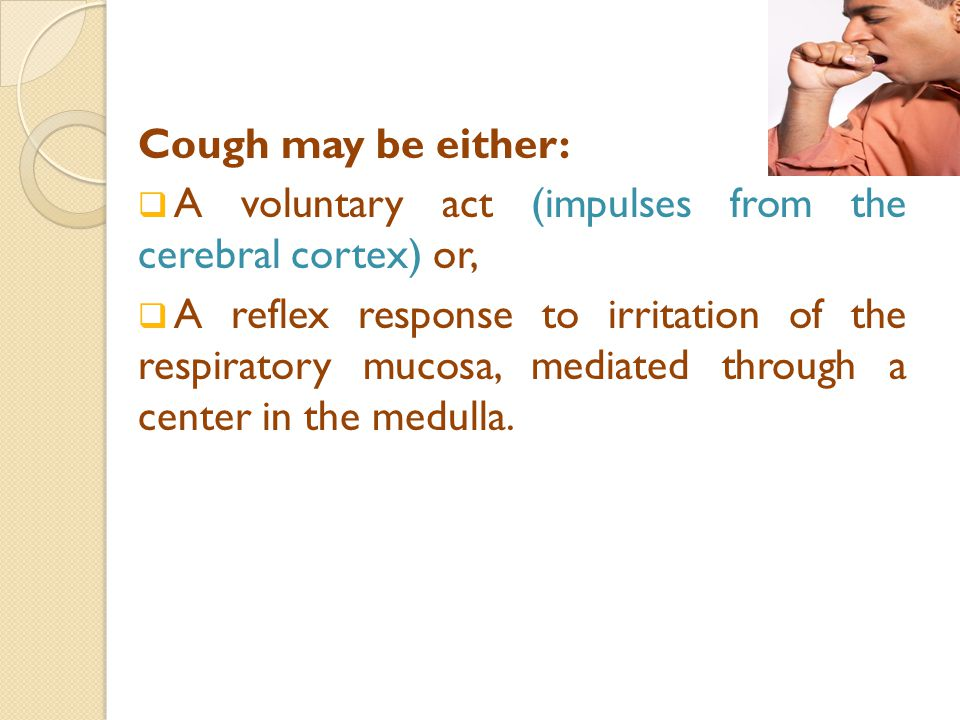 Cough may be either:  A voluntary act (impulses from the cerebral cortex) or,  A reflex response to irritation of the respiratory mucosa, mediated through a center in the medulla.
