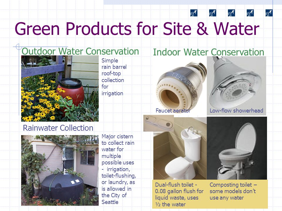 Green Products for Site & Water Rainwater Collection Indoor Water Conservation Simple rain barrel roof-top collection for irrigation Major cistern to collect rain water for multiple possible uses - irrigation, toilet-flushing, or laundry, as is allowed in the City of Seattle Low-flow showerheadFaucet aerator Dual-flush toilet - 0.08 gallon flush for liquid waste, uses ½ the water Outdoor Water Conservation Composting toilet – some models don't use any water