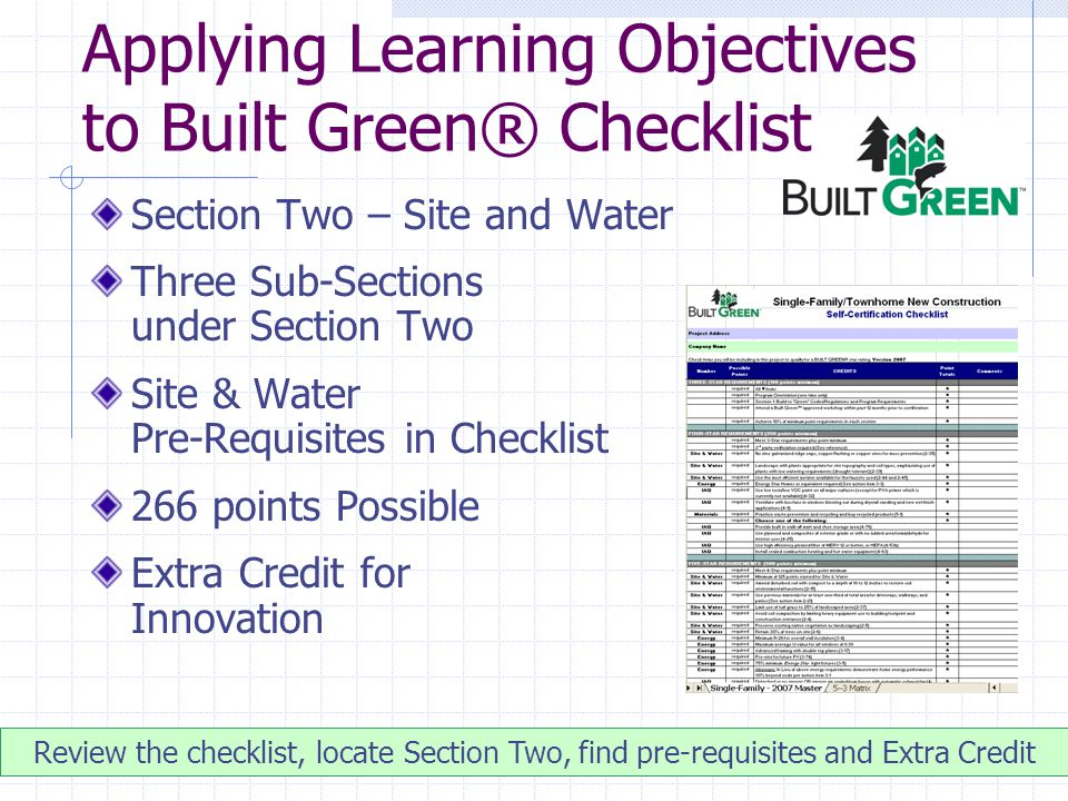 Applying Learning Objectives to Built Green® Checklist Section Two – Site and Water Three Sub-Sections under Section Two Site & Water Pre-Requisites in Checklist 266 points Possible Extra Credit for Innovation Review the checklist, locate Section Two, find pre-requisites and Extra Credit
