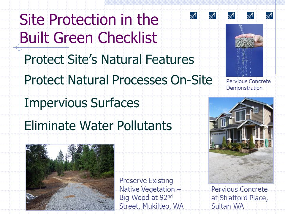 Site Protection in the Built Green Checklist Protect Site's Natural Features Protect Natural Processes On-Site Impervious Surfaces Eliminate Water Pollutants Pervious Concrete at Stratford Place, Sultan WA Preserve Existing Native Vegetation – Big Wood at 92 nd Street, Mukilteo, WA Pervious Concrete Demonstration