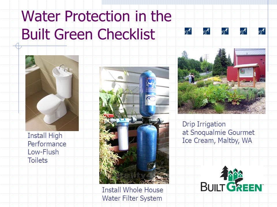 Water Protection in the Built Green Checklist Drip Irrigation at Snoqualmie Gourmet Ice Cream, Maltby, WA Install High Performance Low-Flush Toilets Install Whole House Water Filter System