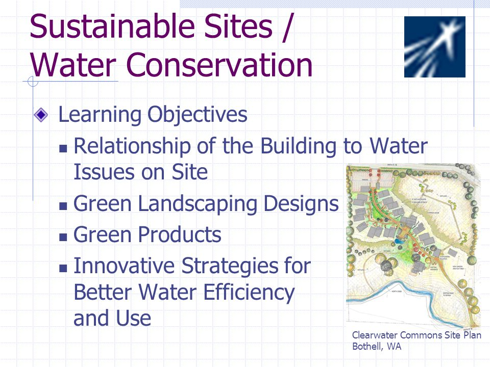 Sustainable Sites / Water Conservation Learning Objectives Relationship of the Building to Water Issues on Site Green Landscaping Designs Green Products Innovative Strategies for Better Water Efficiency and Use Clearwater Commons Site Plan Bothell, WA