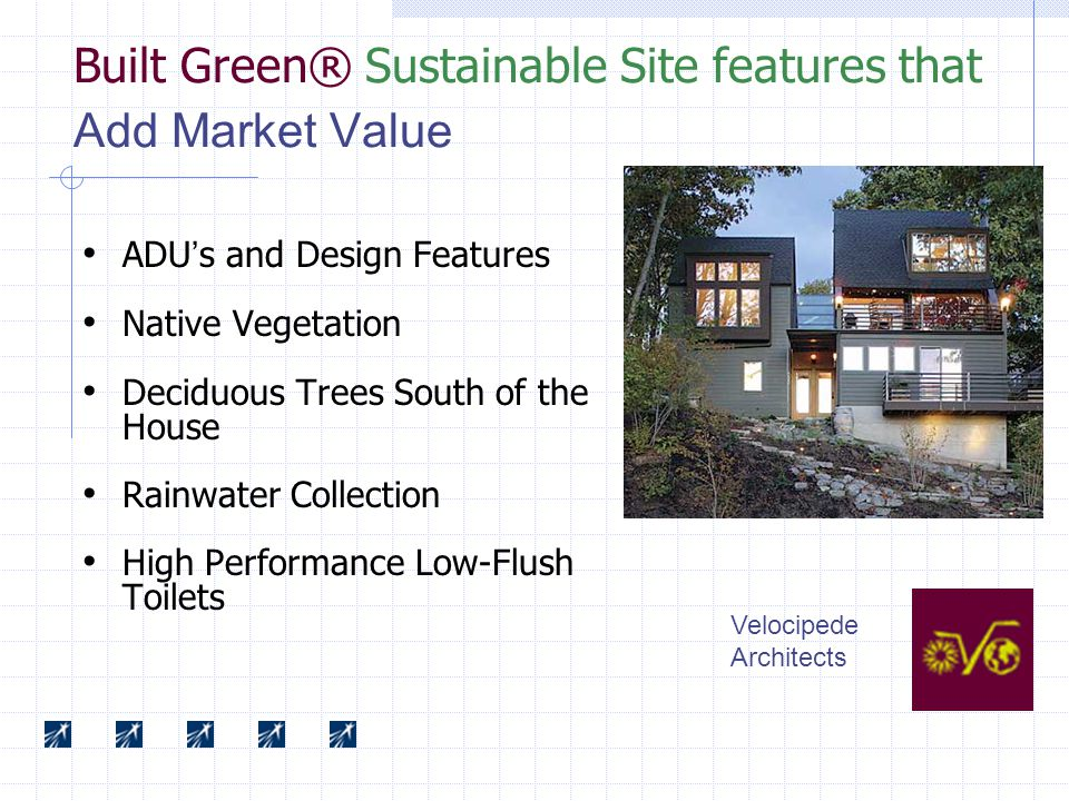 Built Green® Sustainable Site features that Add Market Value ADU ' s and Design Features Native Vegetation Deciduous Trees South of the House Rainwater Collection High Performance Low-Flush Toilets Velocipede Architects