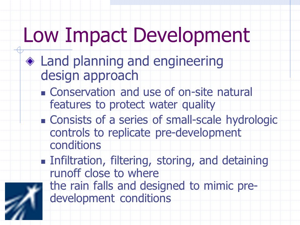 Low Impact Development Land planning and engineering design approach Conservation and use of on-site natural features to protect water quality Consists of a series of small-scale hydrologic controls to replicate pre-development conditions Infiltration, filtering, storing, and detaining runoff close to where the rain falls and designed to mimic pre- development conditions
