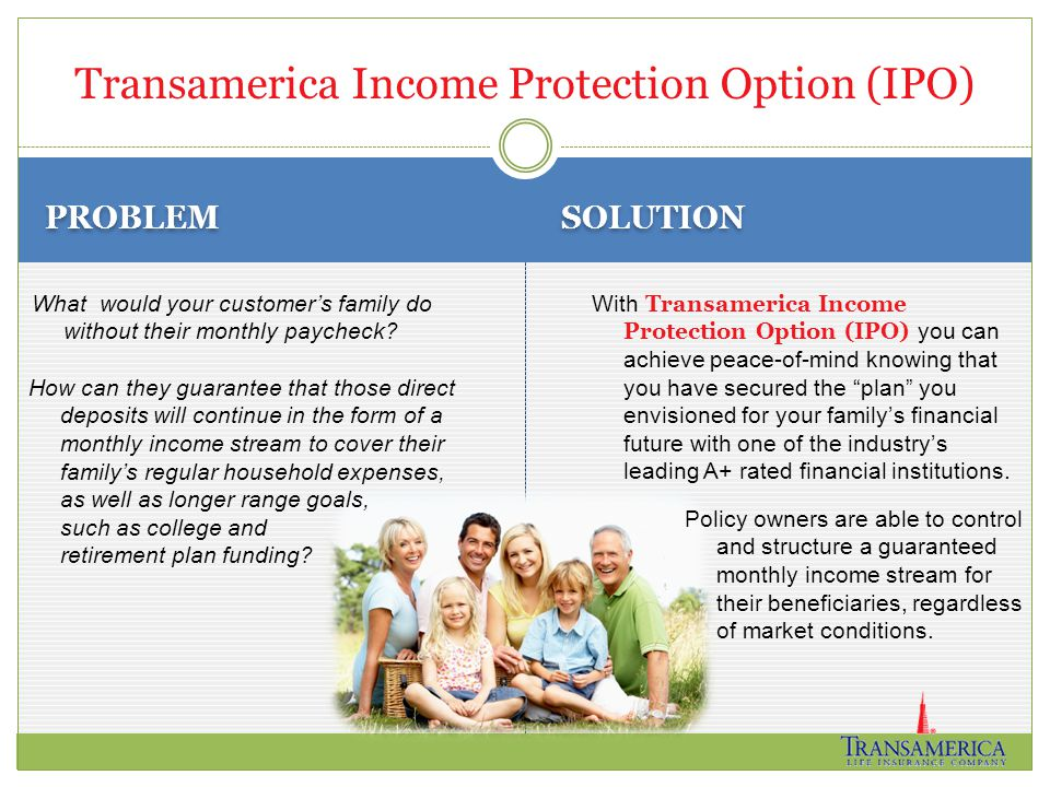 PROBLEM SOLUTION With Transamerica Income Protection Option (IPO) you can achieve peace-of-mind knowing that you have secured the plan you envisioned for your family's financial future with one of the industry's leading A+ rated financial institutions.