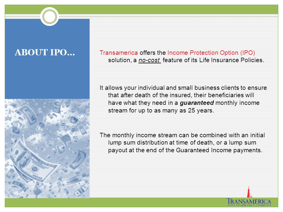 ABOUT IPO… Transamerica offers the Income Protection Option (IPO) solution, a no-cost feature of its Life Insurance Policies. It allows your individua