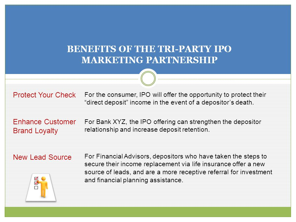 BENEFITS OF THE TRI-PARTY IPO MARKETING PARTNERSHIP Protect Your Check Enhance Customer Brand Loyalty New Lead Source For the consumer, IPO will offer the opportunity to protect their direct deposit income in the event of a depositor's death.
