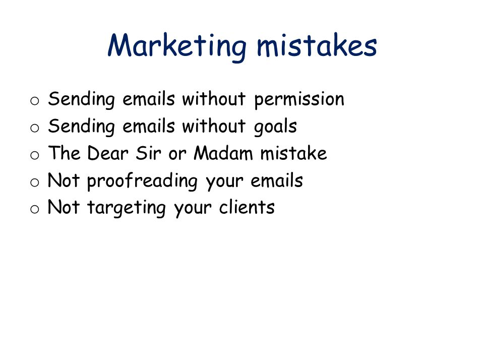 Marketing mistakes o Sending emails without permission o Sending emails without goals o The Dear Sir or Madam mistake o Not proofreading your emails o Not targeting your clients