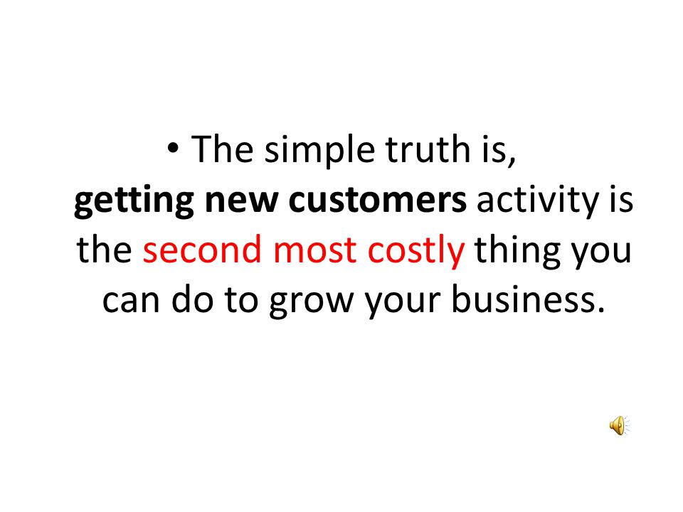 The simple truth is, getting new customers activity is the second most costly thing you can do to grow your business.