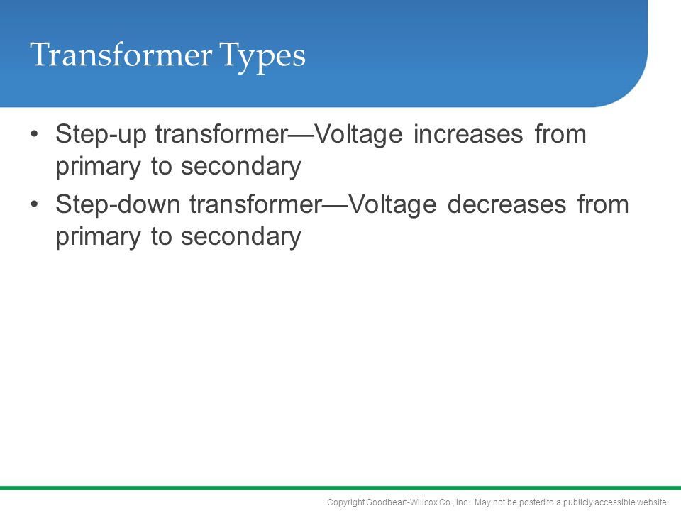Copyright Goodheart-Willcox Co., Inc. May not be posted to a publicly accessible website. Transformer Types Step-up transformer—Voltage increases from