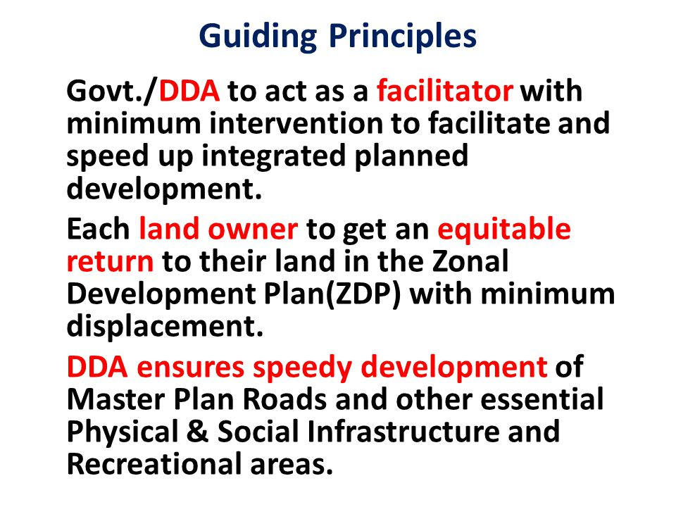 Guiding Principles Govt./DDA to act as a facilitator with minimum intervention to facilitate and speed up integrated planned development. Each land ow