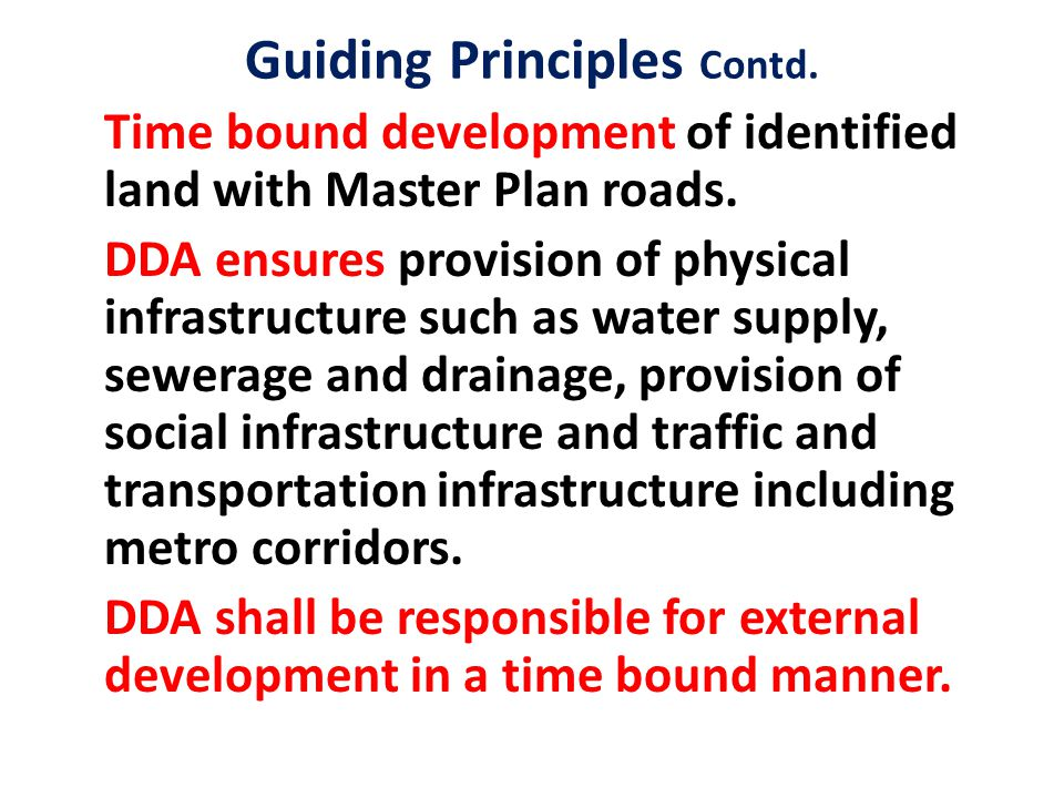 Guiding Principles Contd. Time bound development of identified land with Master Plan roads. DDA ensures provision of physical infrastructure such as w