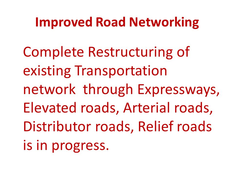 Improved Road Networking Complete Restructuring of existing Transportation network through Expressways, Elevated roads, Arterial roads, Distributor ro