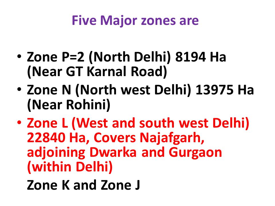Five Major zones are Zone P=2 (North Delhi) 8194 Ha (Near GT Karnal Road) Zone N (North west Delhi) 13975 Ha (Near Rohini) Zone L (West and south west