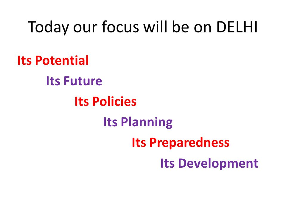 Today our focus will be on DELHI Its Potential Its Future Its Policies Its Planning Its Preparedness Its Development