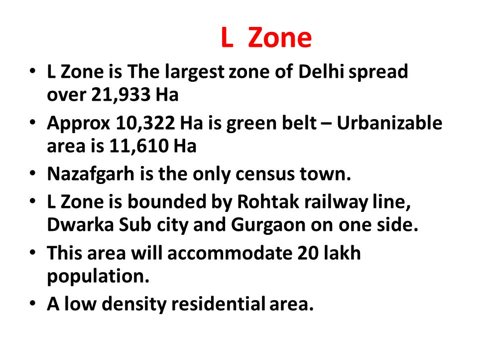 L Zone L Zone is The largest zone of Delhi spread over 21,933 Ha Approx 10,322 Ha is green belt – Urbanizable area is 11,610 Ha Nazafgarh is the only