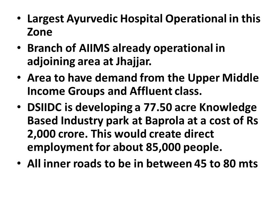 Largest Ayurvedic Hospital Operational in this Zone Branch of AIIMS already operational in adjoining area at Jhajjar. Area to have demand from the Upp