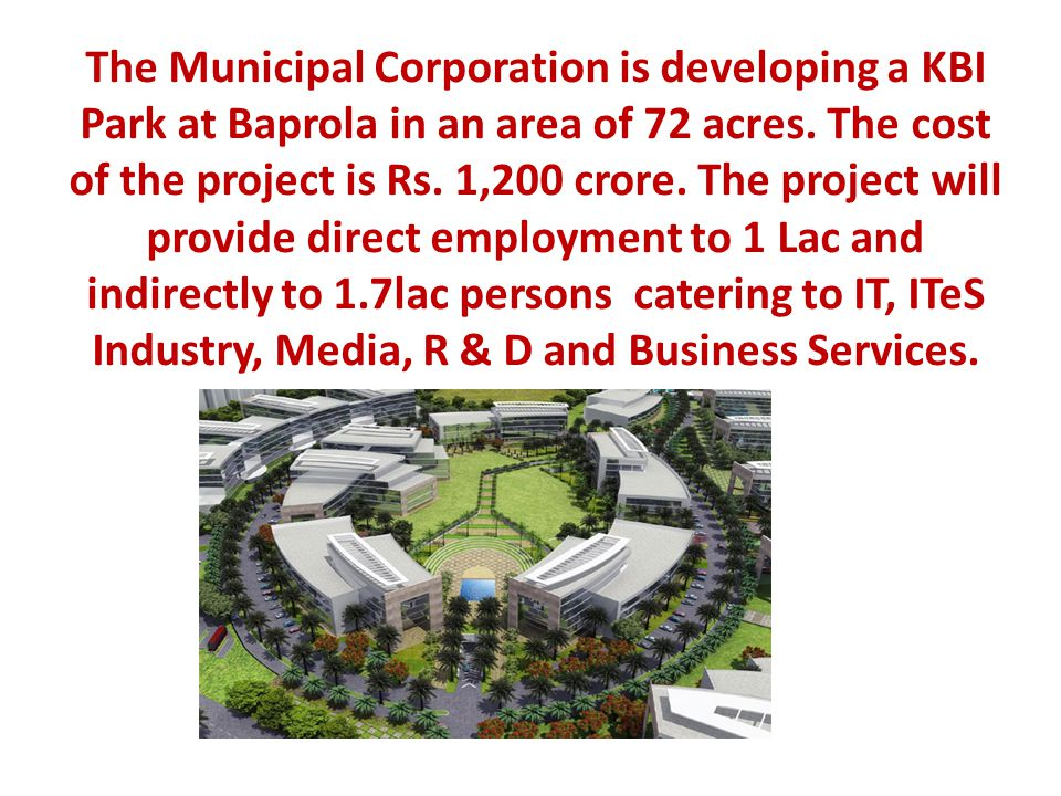 The Municipal Corporation is developing a KBI Park at Baprola in an area of 72 acres. The cost of the project is Rs. 1,200 crore. The project will pro