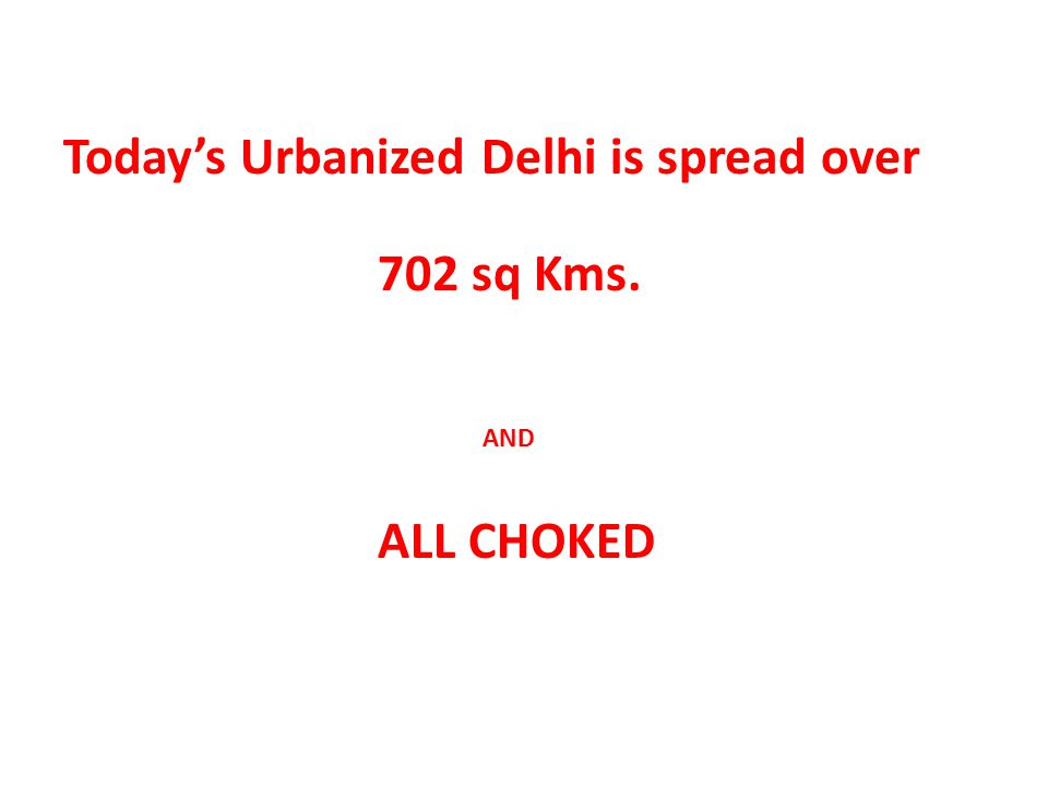 Today's Urbanized Delhi is spread over 702 sq Kms. AND ALL CHOKED