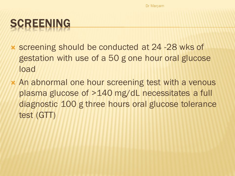  screening should be conducted at 24 -28 wks of gestation with use of a 50 g one hour oral glucose load  An abnormal one hour screening test with a venous plasma glucose of >140 mg/dL necessitates a full diagnostic 100 g three hours oral glucose tolerance test (GTT) Dr Maryam