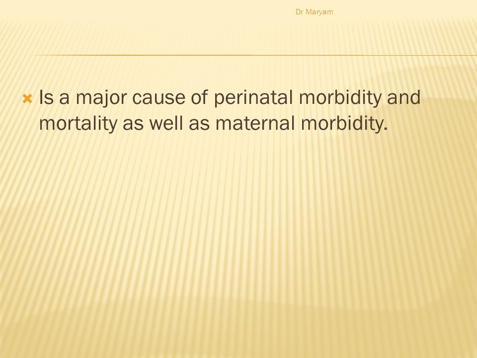  Is a major cause of perinatal morbidity and mortality as well as maternal morbidity. Dr Maryam