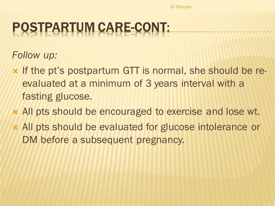 Follow up:  If the pt's postpartum GTT is normal, she should be re- evaluated at a minimum of 3 years interval with a fasting glucose.