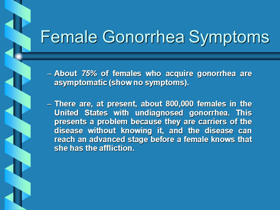 Female Gonorrhea Symptoms –About 75% of females who acquire gonorrhea are asymptomatic (show no symptoms).