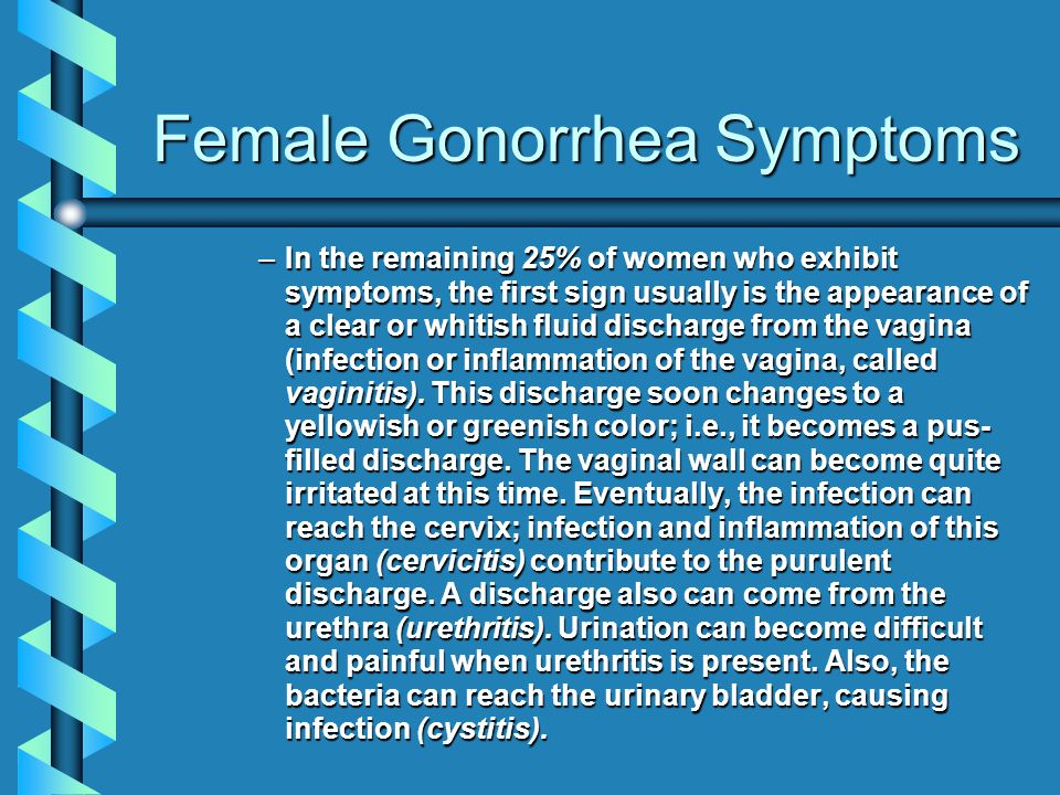 Female Gonorrhea Symptoms –In the remaining 25% of women who exhibit symptoms, the first sign usually is the appearance of a clear or whitish fluid di