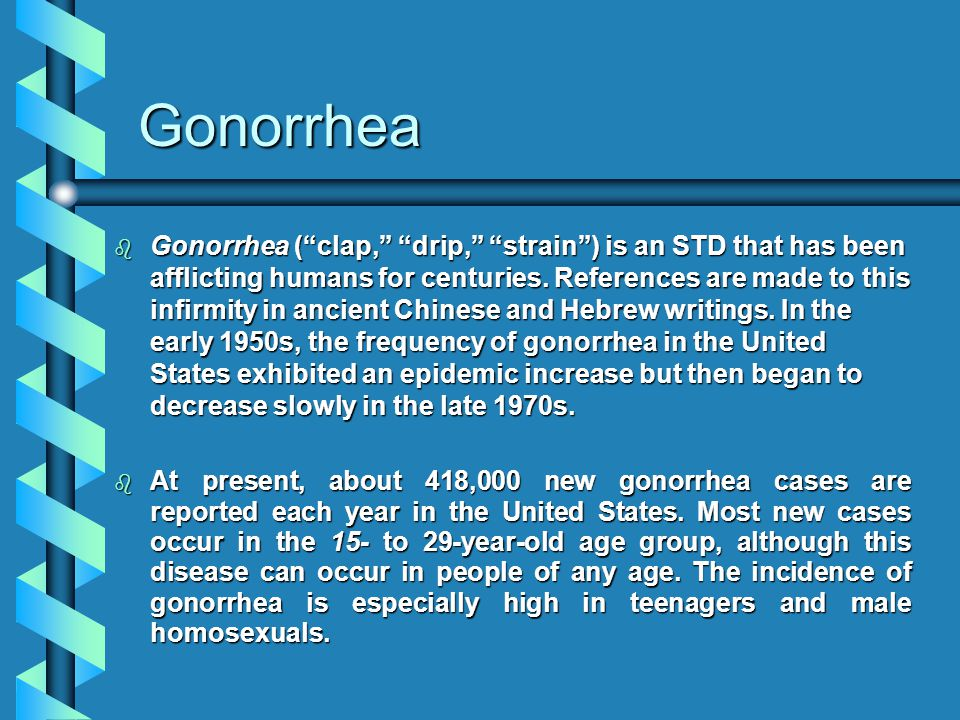 Gonorrhea b Gonorrhea ( clap, drip, strain ) is an STD that has been afflicting humans for centuries.