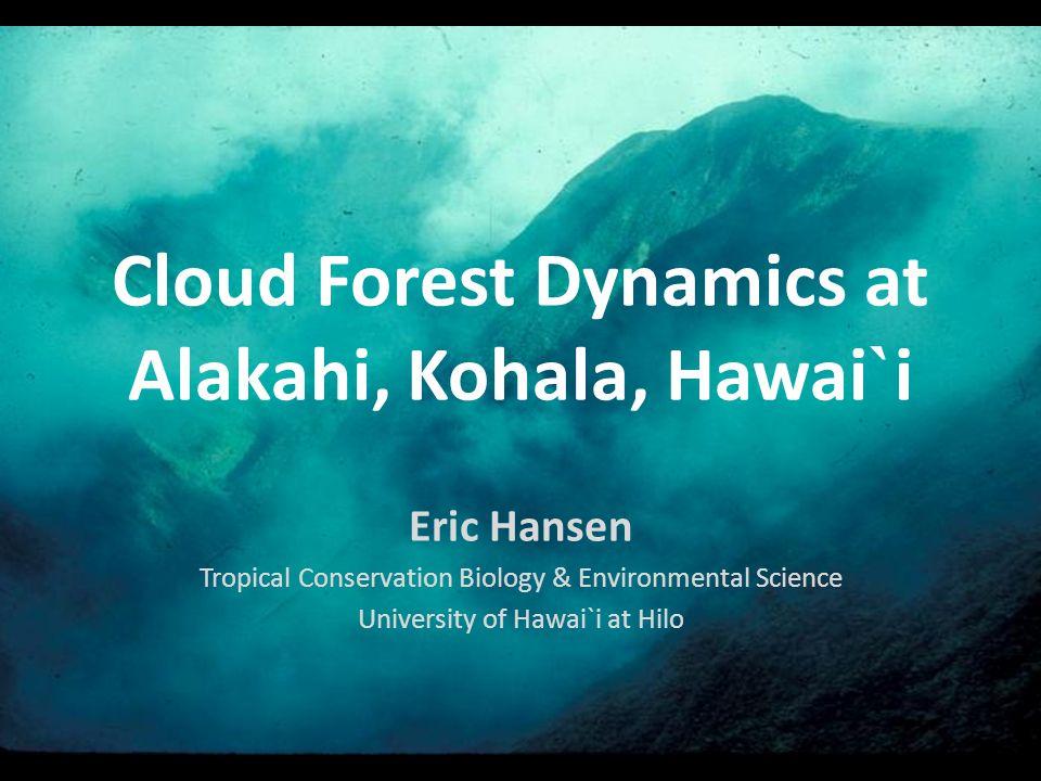 Cloud Forest Dynamics at Alakahi, Kohala, Hawai ` i Eric Hansen Tropical Conservation Biology & Environmental Science University of Hawai`i at Hilo