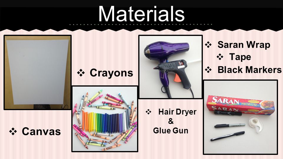 ❖ Canvas Materials ❖ Crayons ❖ Hair Dryer & Glue Gun ❖ Saran Wrap ❖ Black Markers ❖ Tape