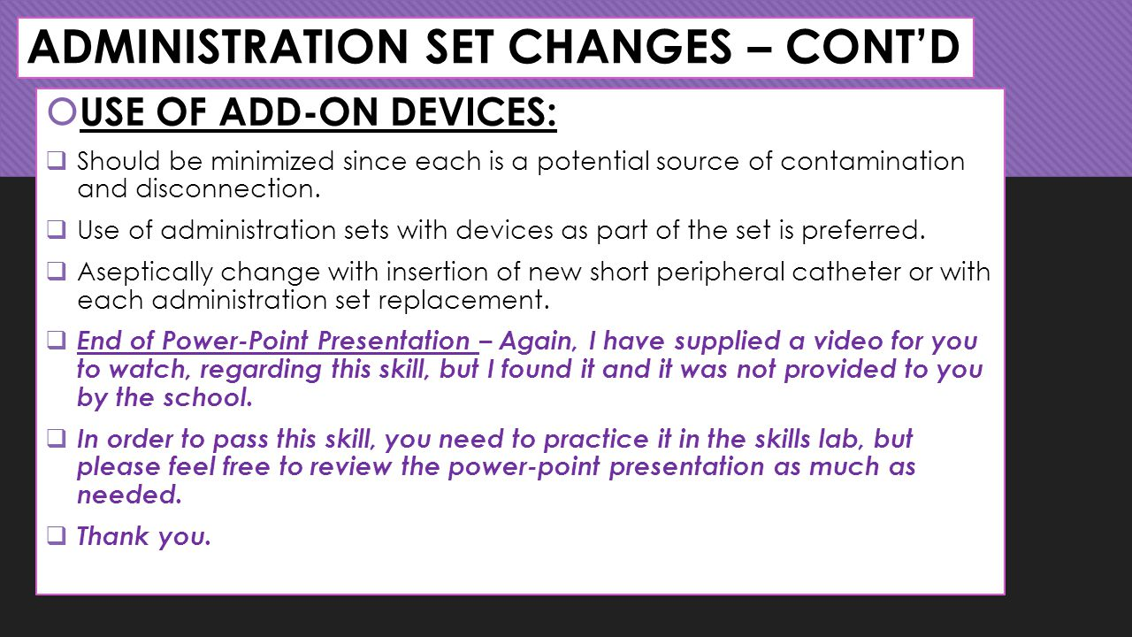 ADMINISTRATION SET CHANGES – CONT'D  USE OF ADD-ON DEVICES:  Should be minimized since each is a potential source of contamination and disconnection.
