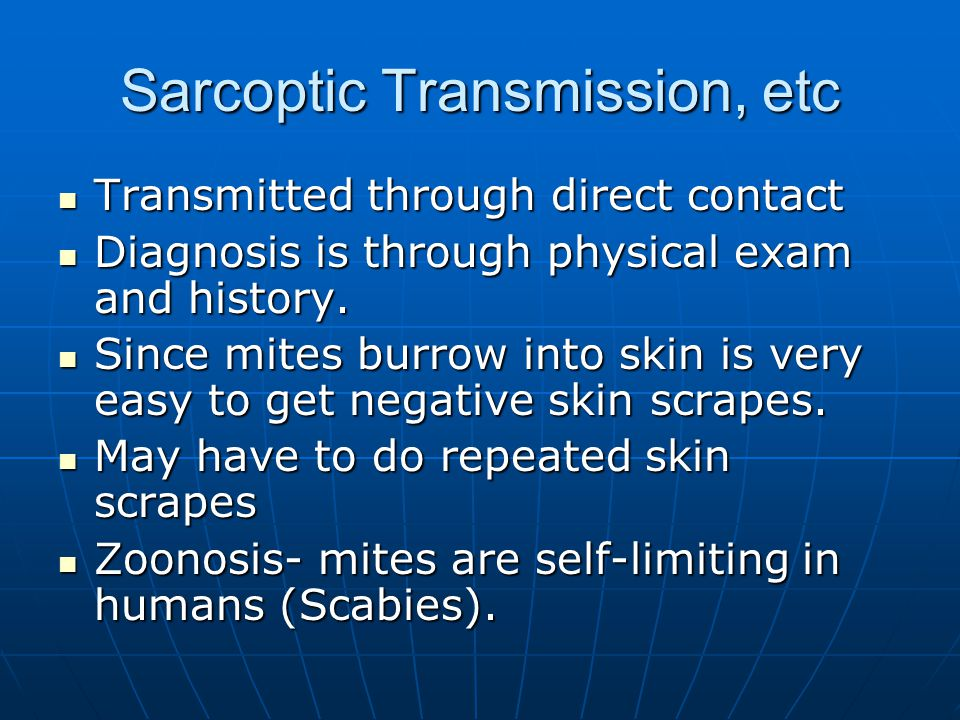 Sarcoptic Transmission, etc Transmitted through direct contact Transmitted through direct contact Diagnosis is through physical exam and history.