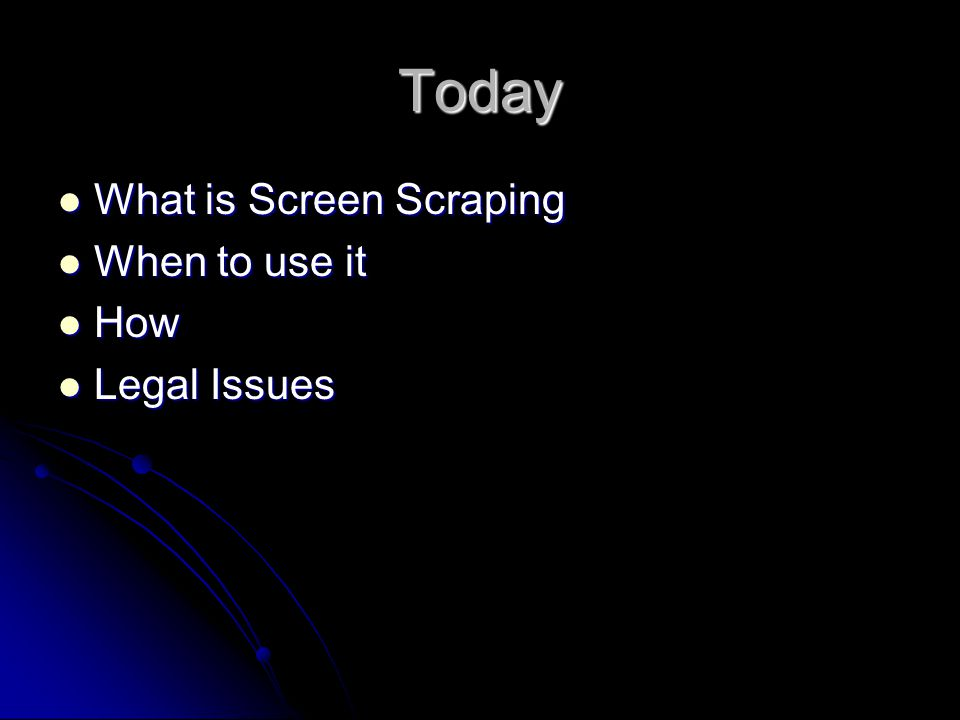 Today What is Screen Scraping What is Screen Scraping When to use it When to use it How How Legal Issues Legal Issues