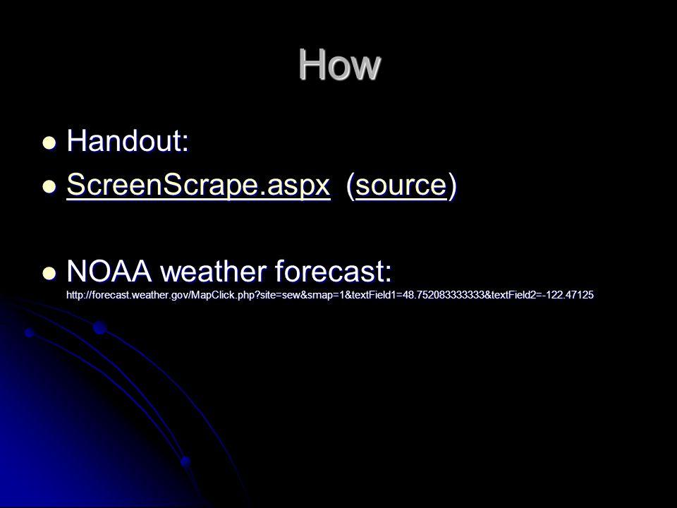 How Handout: Handout: ScreenScrape.aspx (source) ScreenScrape.aspx (source) ScreenScrape.aspxsource ScreenScrape.aspxsource NOAA weather forecast: http://forecast.weather.gov/MapClick.php site=sew&smap=1&textField1=48.752083333333&textField2=-122.47125 NOAA weather forecast: http://forecast.weather.gov/MapClick.php site=sew&smap=1&textField1=48.752083333333&textField2=-122.47125