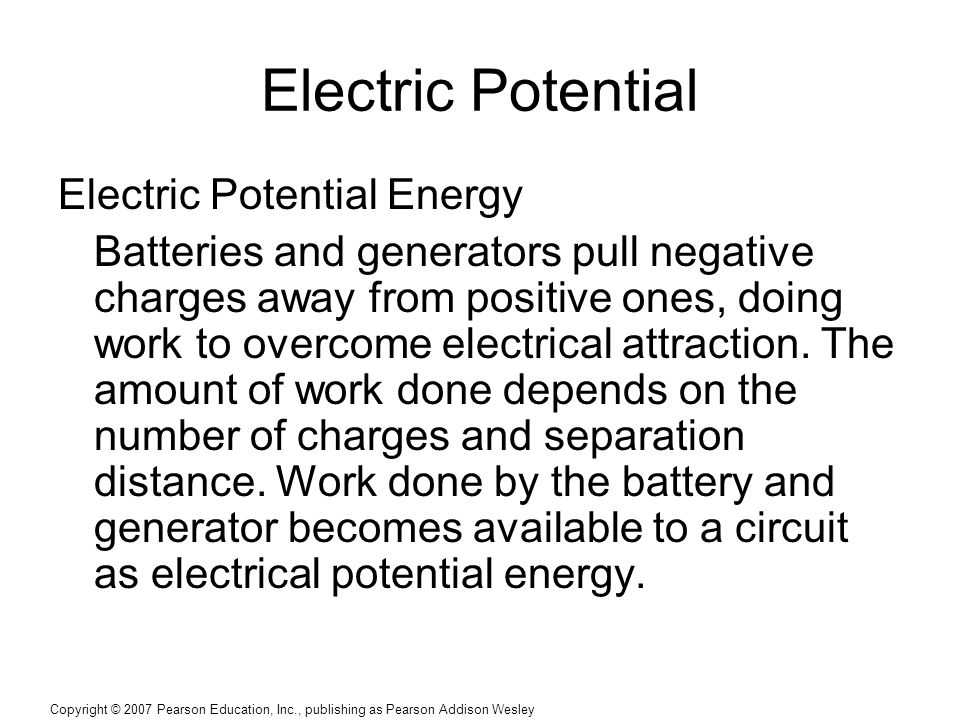 Copyright © 2007 Pearson Education, Inc., publishing as Pearson Addison Wesley Electric Potential Electric Potential Energy Batteries and generators pull negative charges away from positive ones, doing work to overcome electrical attraction.
