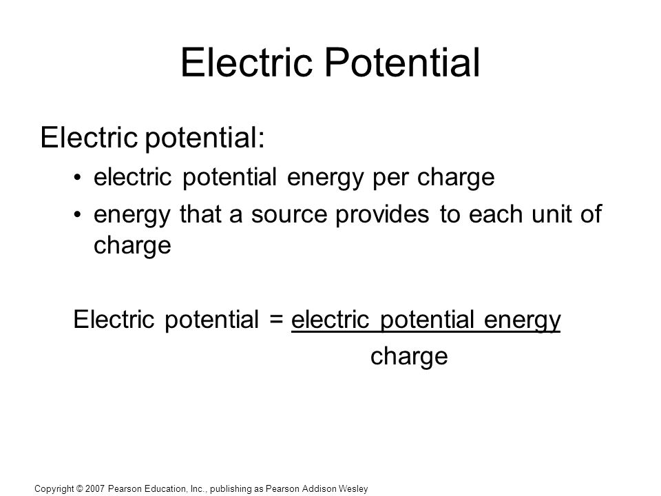 Copyright © 2007 Pearson Education, Inc., publishing as Pearson Addison Wesley Electric Potential Electric potential: electric potential energy per charge energy that a source provides to each unit of charge Electric potential = electric potential energy charge