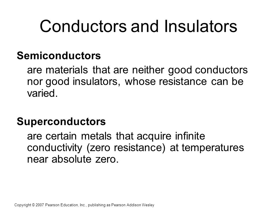 Copyright © 2007 Pearson Education, Inc., publishing as Pearson Addison Wesley Conductors and Insulators Semiconductors are materials that are neither good conductors nor good insulators, whose resistance can be varied.