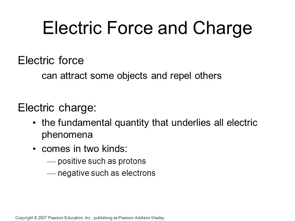 Copyright © 2007 Pearson Education, Inc., publishing as Pearson Addison Wesley Electric Force and Charge Electric force can attract some objects and repel others Electric charge: the fundamental quantity that underlies all electric phenomena comes in two kinds:  positive such as protons  negative such as electrons